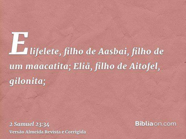 Elifelete, filho de Aasbai, filho de um maacatita; Eliã, filho de Aitofel, gilonita;