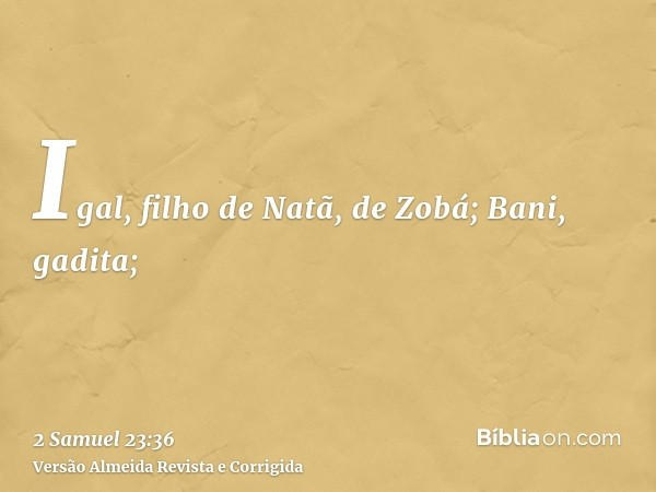 Igal, filho de Natã, de Zobá; Bani, gadita;