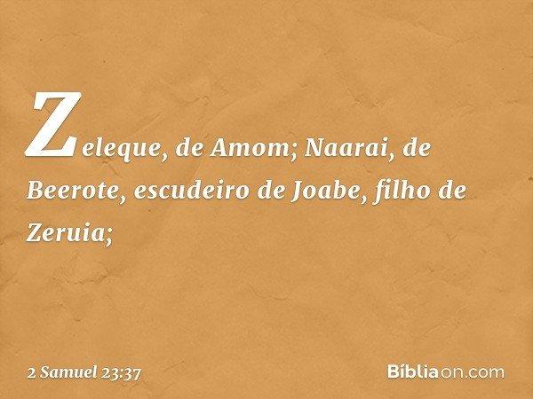 Zeleque, de Amom; Naarai, de Beerote, escudeiro de Joabe, filho de Zeruia; -- 2 Samuel 23:37