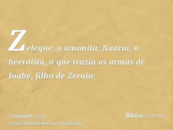 Zeleque, o amonita; Naarai, o beerotita, o que trazia as armas de Joabe, filho de Zeruia;