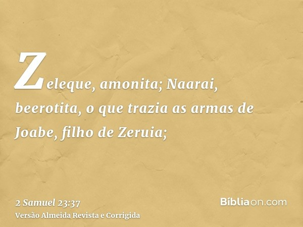 Zeleque, amonita; Naarai, beerotita, o que trazia as armas de Joabe, filho de Zeruia;