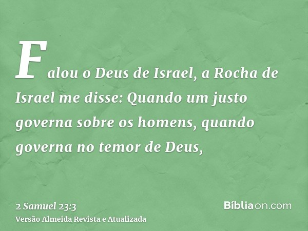 Falou o Deus de Israel, a Rocha de Israel me disse: Quando um justo governa sobre os homens, quando governa no temor de Deus,