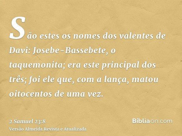 São estes os nomes dos valentes de Davi: Josebe-Bassebete, o taquemonita; era este principal dos três; foi ele que, com a lança, matou oitocentos de uma vez.
