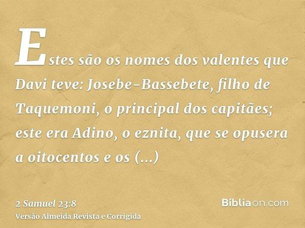 Estes são os nomes dos valentes que Davi teve: Josebe-Bassebete, filho de Taquemoni, o principal dos capitães; este era Adino, o eznita, que se opusera a oitoce