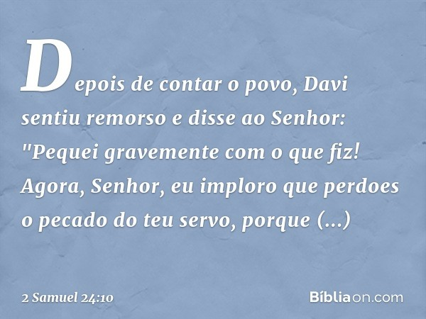 """Depois de contar o povo, Davi sentiu remorso e disse ao Senhor: """"Pequei gravemente com o que fiz! Agora, Senhor, eu imploro que perdoes o pecado do teu servo, p"""