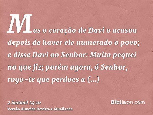 Mas o coração de Davi o acusou depois de haver ele numerado o povo; e disse Davi ao Senhor: Muito pequei no que fiz; porém agora, ó Senhor, rogo-te que perdoes