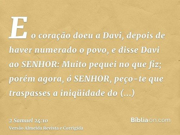 E o coração doeu a Davi, depois de haver numerado o povo, e disse Davi ao SENHOR: Muito pequei no que fiz; porém agora, ó SENHOR, peço-te que traspasses a iniqü