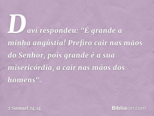 """Davi respondeu: """"É grande a minha angústia! Prefiro cair nas mãos do Senhor, pois grande é a sua misericórdia, a cair nas mãos dos homens"""". -- 2 Samuel 24:14"""