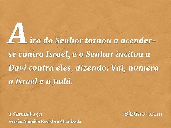 A ira do Senhor tornou a acender-se contra Israel, e o Senhor incitou a Davi contra eles, dizendo: Vai, numera a Israel e a Judá.