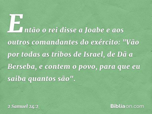 """Então o rei disse a Joabe e aos outros comandantes do exército: """"Vão por todas as tribos de Israel, de Dã a Berseba, e contem o povo, para que eu saiba quantos"""