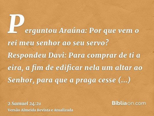 Perguntou Araúna: Por que vem o rei meu senhor ao seu servo? Respondeu Davi: Para comprar de ti a eira, a fim de edificar nela um altar ao Senhor, para que a pr