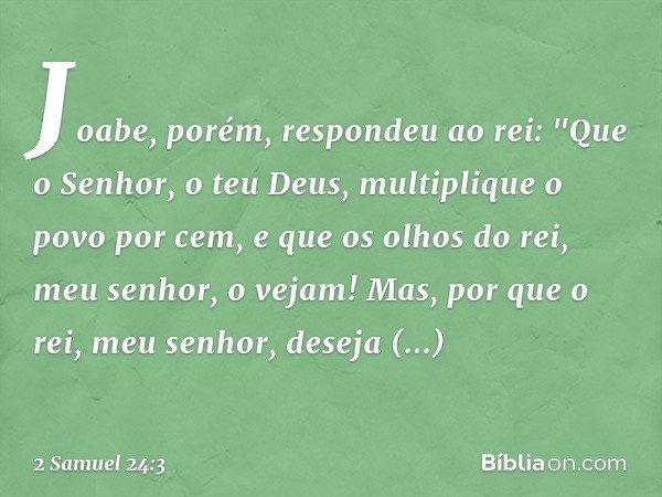"""Joabe, porém, respondeu ao rei: """"Que o Senhor, o teu Deus, multiplique o povo por cem, e que os olhos do rei, meu senhor, o vejam! Mas, por que o rei, meu senho"""