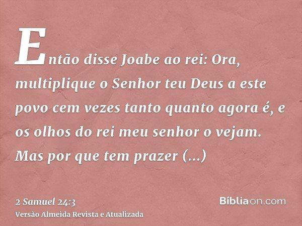 Então disse Joabe ao rei: Ora, multiplique o Senhor teu Deus a este povo cem vezes tanto quanto agora é, e os olhos do rei meu senhor o vejam. Mas por que tem p