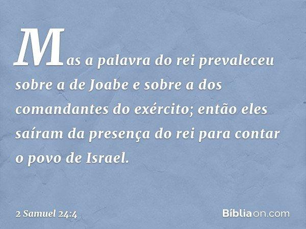 Mas a palavra do rei prevaleceu sobre a de Joabe e sobre a dos comandantes do exército; então eles saíram da presença do rei para contar o povo de Israel. -- 2