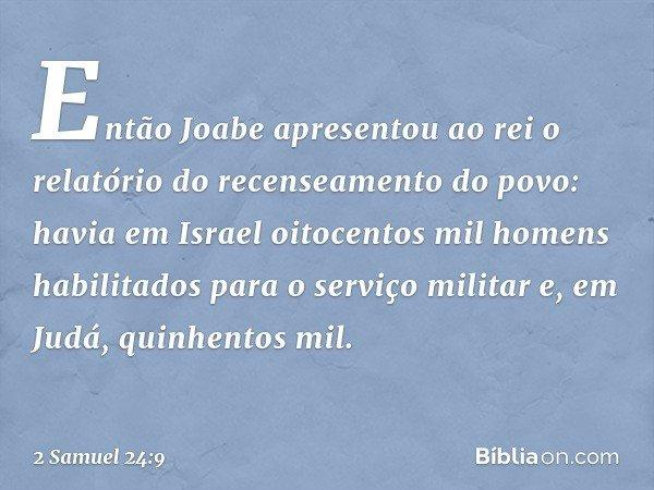 Então Joabe apresentou ao rei o relatório do recenseamento do povo: havia em Israel oitocentos mil homens habilitados para o serviço militar e, em Judá, quinhen