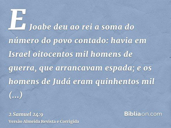 E Joabe deu ao rei a soma do número do povo contado: havia em Israel oitocentos mil homens de guerra, que arrancavam espada; e os homens de Judá eram quinhentos