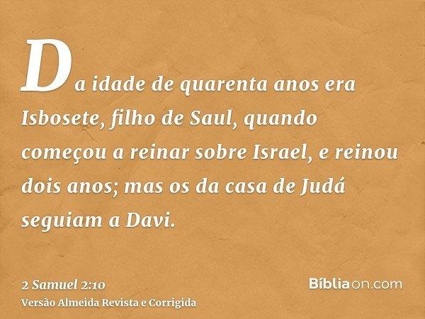 Da idade de quarenta anos era Isbosete, filho de Saul, quando começou a reinar sobre Israel, e reinou dois anos; mas os da casa de Judá seguiam a Davi.