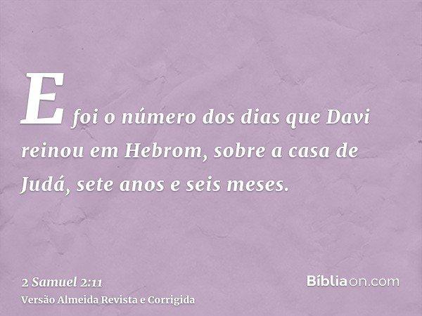E foi o número dos dias que Davi reinou em Hebrom, sobre a casa de Judá, sete anos e seis meses.