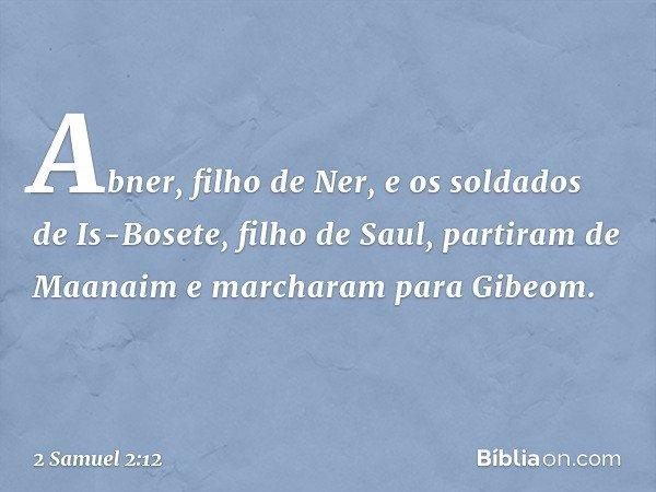 Abner, filho de Ner, e os soldados de Is-Bosete, filho de Saul, partiram de Maanaim e marcharam para Gibeom. -- 2 Samuel 2:12