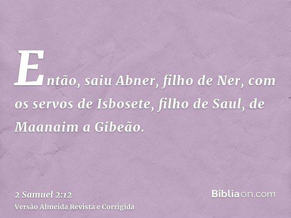 Então, saiu Abner, filho de Ner, com os servos de Isbosete, filho de Saul, de Maanaim a Gibeão.