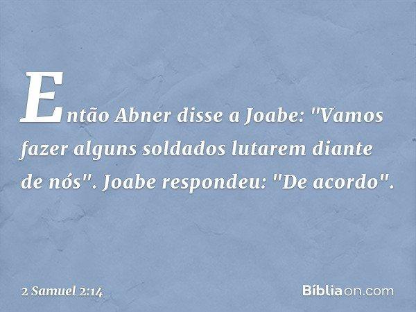 """Então Abner disse a Joabe: """"Vamos fazer alguns soldados lutarem diante de nós"""". Joabe respondeu: """"De acordo"""". -- 2 Samuel 2:14"""