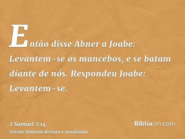 Então disse Abner a Joabe: Levantem-se os mancebos, e se batam diante de nós. Respondeu Joabe: Levantem-se.
