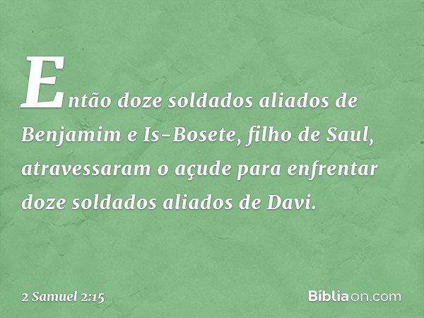 Então doze soldados aliados de Benjamim e Is-Bosete, filho de Saul, atravessaram o açude para enfrentar doze soldados aliados de Davi. -- 2 Samuel 2:15