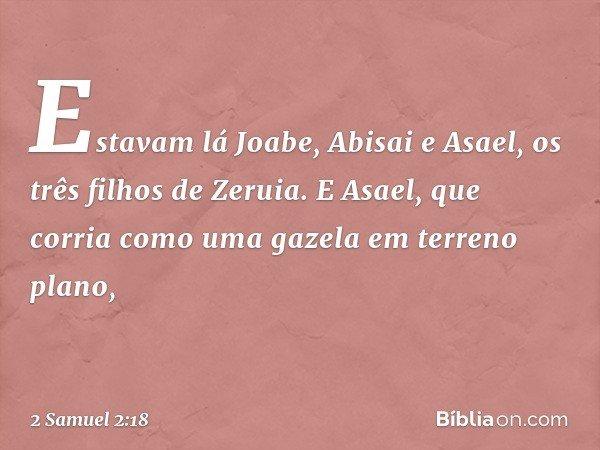 Estavam lá Joabe, Abisai e Asael, os três filhos de Zeruia. E Asael, que corria como uma gazela em terreno plano, -- 2 Samuel 2:18