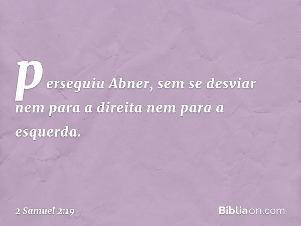 perseguiu Abner, sem se desviar nem para a direita nem para a esquerda. -- 2 Samuel 2:19