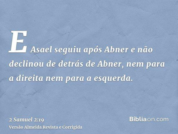 E Asael seguiu após Abner e não declinou de detrás de Abner, nem para a direita nem para a esquerda.