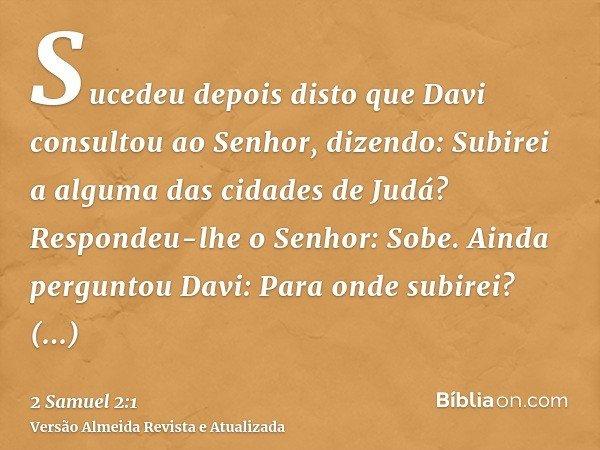 Sucedeu depois disto que Davi consultou ao Senhor, dizendo: Subirei a alguma das cidades de Judá? Respondeu-lhe o Senhor: Sobe. Ainda perguntou Davi: Para onde