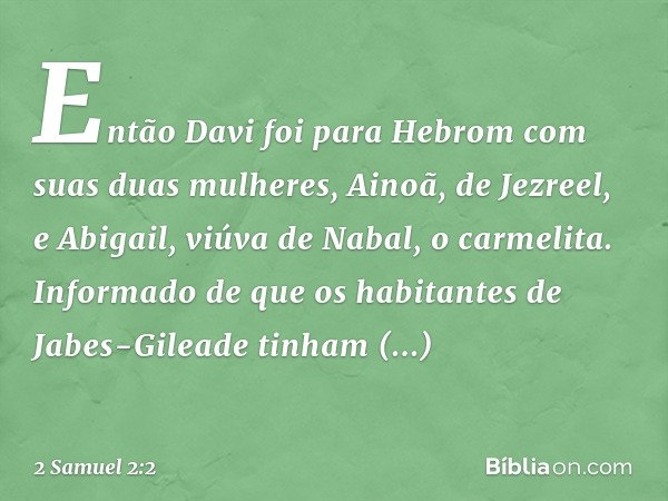 Então Davi foi para Hebrom com suas duas mulheres, Ainoã, de Jezreel, e Abigail, viúva de Nabal, o carmelita. Informado de que os habitantes de Jabes-Gileade ti