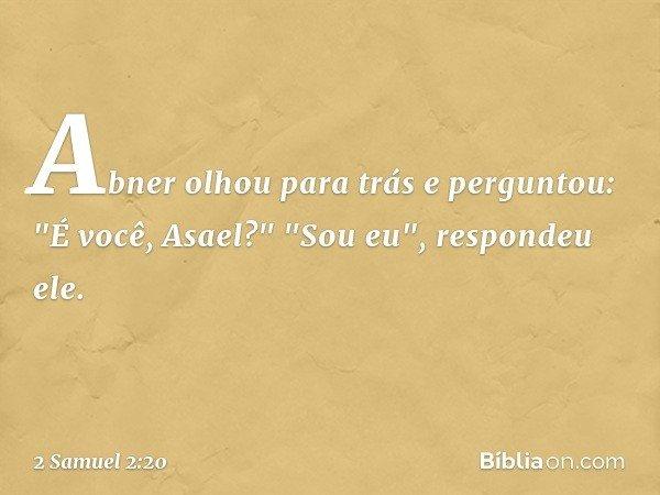 """Abner olhou para trás e perguntou: """"É você, Asael?"""" """"Sou eu"""", respondeu ele. -- 2 Samuel 2:20"""