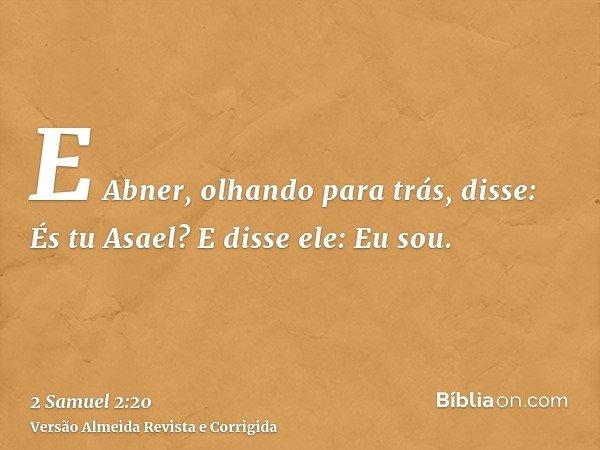 E Abner, olhando para trás, disse: És tu Asael? E disse ele: Eu sou.