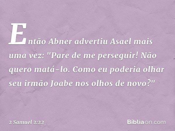 """Então Abner advertiu Asael mais uma vez: """"Pare de me perseguir! Não quero matá-lo. Como eu poderia olhar seu irmão Joabe nos olhos de novo?"""" -- 2 Samuel 2:22"""
