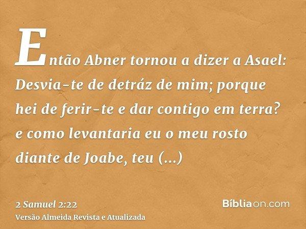 Então Abner tornou a dizer a Asael: Desvia-te de detráz de mim; porque hei de ferir-te e dar contigo em terra? e como levantaria eu o meu rosto diante de Joabe,