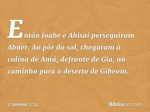 Então Joabe e Abisai perseguiram Abner. Ao pôr do sol, chegaram à colina de Amá, defronte de Gia, no caminho para o deserto de Gibeom. -- 2 Samuel 2:24