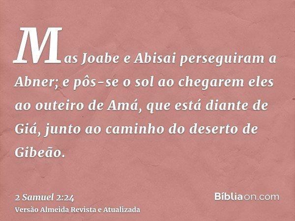 Mas Joabe e Abisai perseguiram a Abner; e pôs-se o sol ao chegarem eles ao outeiro de Amá, que está diante de Giá, junto ao caminho do deserto de Gibeão.