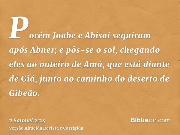Porém Joabe e Abisai seguiram após Abner; e pôs-se o sol, chegando eles ao outeiro de Amá, que está diante de Giá, junto ao caminho do deserto de Gibeão.