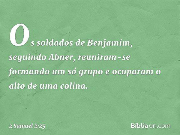Os soldados de Benjamim, seguindo Abner, reuniram-se formando um só grupo e ocuparam o alto de uma colina. -- 2 Samuel 2:25