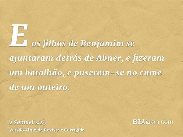 E os filhos de Benjamim se ajuntaram detrás de Abner, e fizeram um batalhão, e puseram-se no cume de um outeiro.