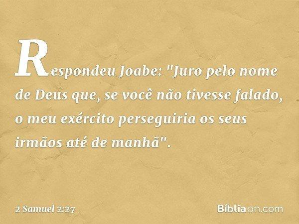 """Respondeu Joabe: """"Juro pelo nome de Deus que, se você não tivesse falado, o meu exército perseguiria os seus irmãos até de manhã"""". -- 2 Samuel 2:27"""