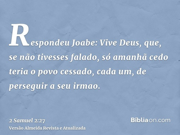Respondeu Joabe: Vive Deus, que, se não tivesses falado, só amanhã cedo teria o povo cessado, cada um, de perseguir a seu irmao.