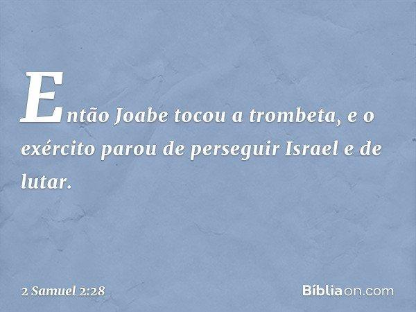 Então Joabe tocou a trombeta, e o exército parou de perseguir Israel e de lutar. -- 2 Samuel 2:28