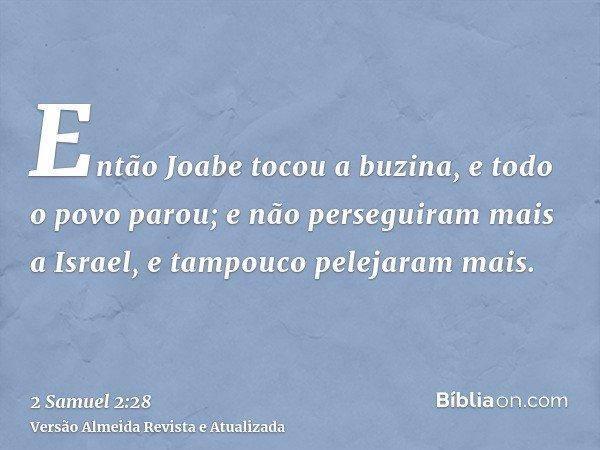 Então Joabe tocou a buzina, e todo o povo parou; e não perseguiram mais a Israel, e tampouco pelejaram mais.