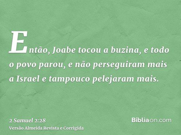 Então, Joabe tocou a buzina, e todo o povo parou, e não perseguiram mais a Israel e tampouco pelejaram mais.