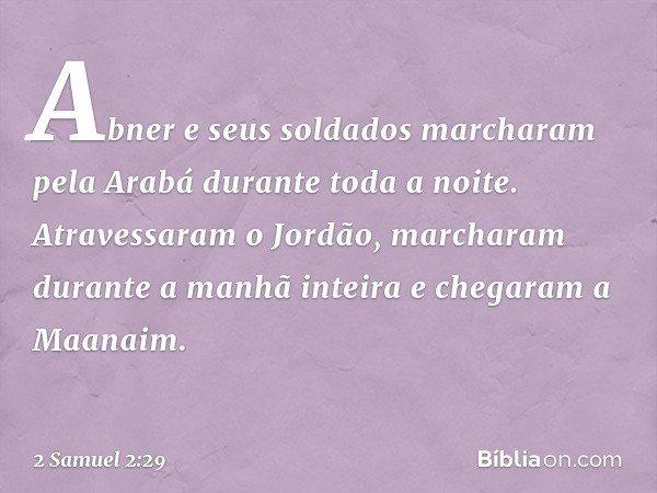 Abner e seus soldados marcharam pela Arabá durante toda a noite. Atravessaram o Jordão, marcharam durante a manhã inteira e chegaram a Maanaim. -- 2 Samuel 2:29