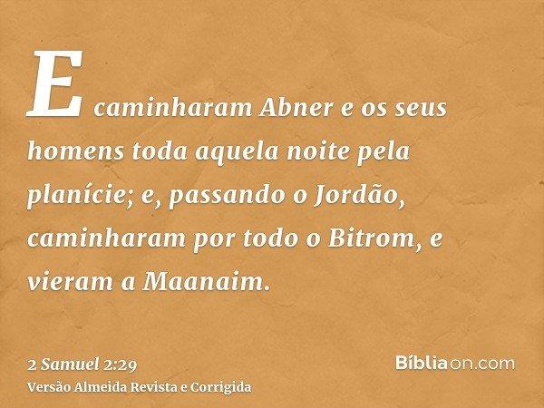 E caminharam Abner e os seus homens toda aquela noite pela planície; e, passando o Jordão, caminharam por todo o Bitrom, e vieram a Maanaim.