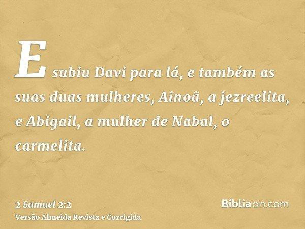 E subiu Davi para lá, e também as suas duas mulheres, Ainoã, a jezreelita, e Abigail, a mulher de Nabal, o carmelita.