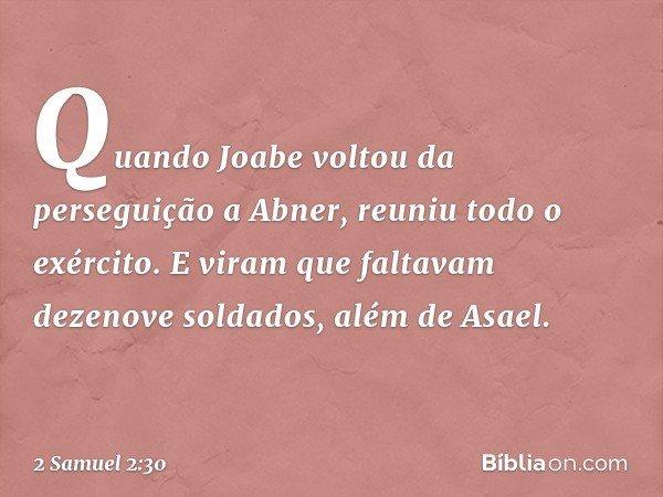 Quando Joabe voltou da perseguição a Abner, reuniu todo o exército. E viram que faltavam dezenove soldados, além de Asael. -- 2 Samuel 2:30